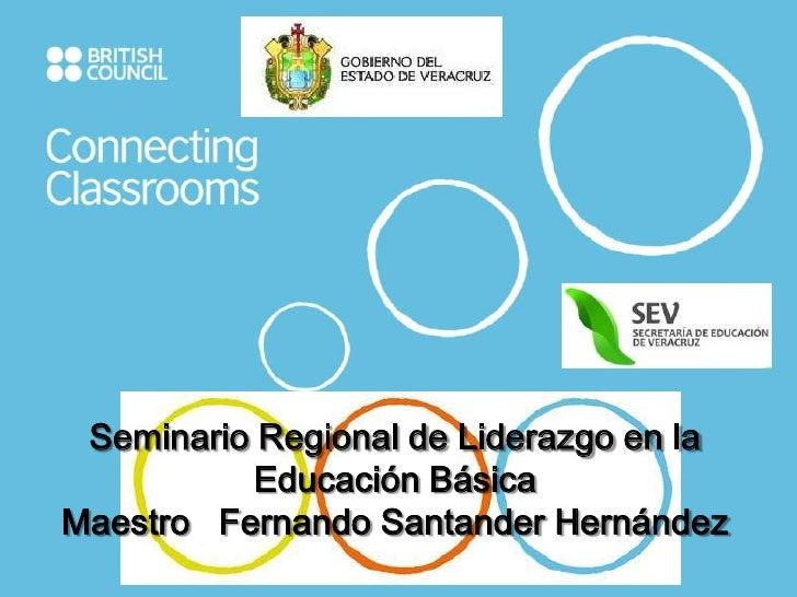 Seminario Regional de Liderazgo en la           Educación BásicaMaestro Fernando Santander Hernández