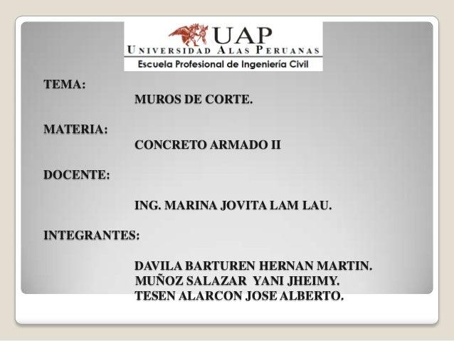 TEMA:           MUROS DE CORTE.MATERIA:           CONCRETO ARMADO IIDOCENTE:           ING. MARINA JOVITA LAM LAU.INTEGRAN...