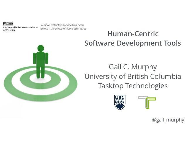 Human-Centric  Software Development Tools Gail C. Murphy University of British Columbia Tasktop Technologies @gail_murp...