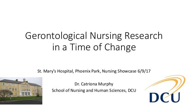 Gerontological Nursing Research in a Time of Change St. Mary's Hospital, Phoenix Park, Nursing Showcase 6/9/17 Dr. Catrion...