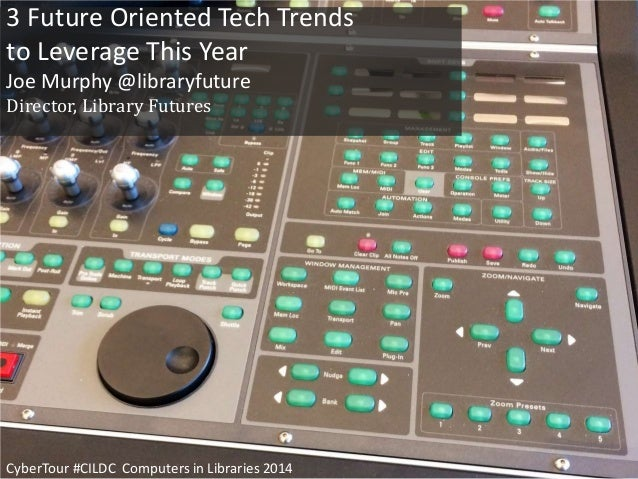 3 Future Oriented Tech Trends to Leverage This Year Joe Murphy @libraryfuture Director, Library Futures CyberTour #CILDC C...