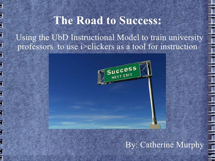 The Road to Success: Using the UbD Instructional Model to train university professors  to use i>clickers as a tool for ins...