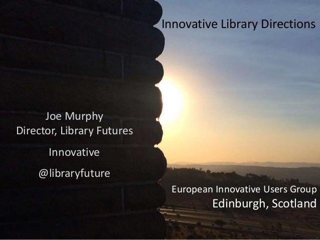 European Innovative Users Group Edinburgh, Scotland Joe Murphy Director, Library Futures Innovative @libraryfuture Innovat...