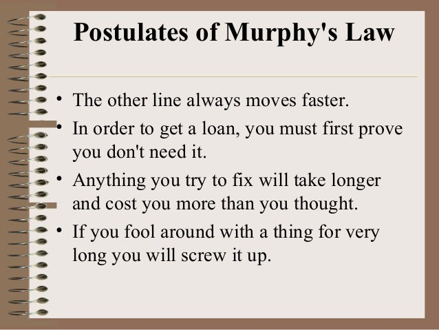 Postulates of Murphy's Law • The other line always moves faster. • In order to get a loan, you must first prove you don't ...