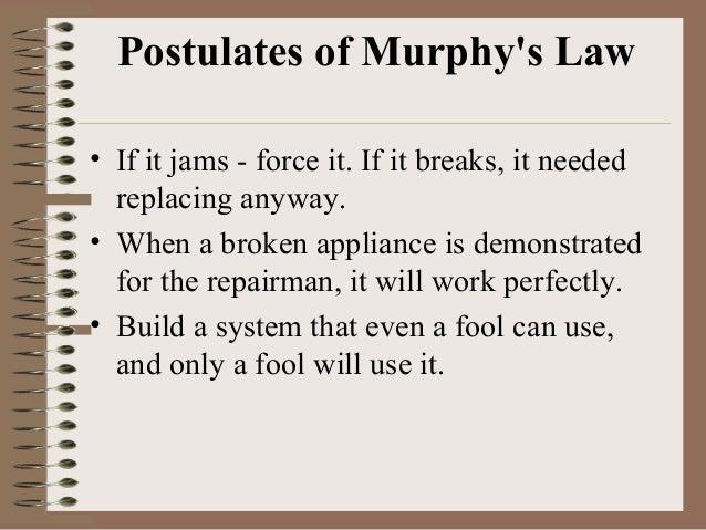 Postulates of Murphy's Law • If it jams - force it. If it breaks, it needed replacing anyway. • When a broken appliance is...