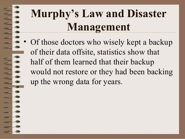 Murphy's Law and Disaster Management • Of those doctors who wisely kept a backup of their data offsite, statistics show th...