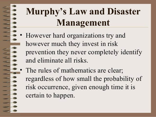Murphy's Law and Disaster Management • However hard organizations try and however much they invest in risk prevention they...