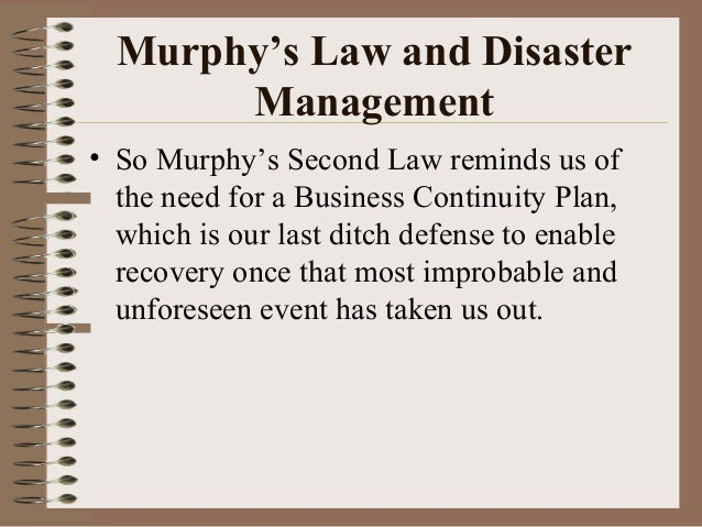 Murphy's Law and Disaster Management • So Murphy's Second Law reminds us of the need for a Business Continuity Plan, which...