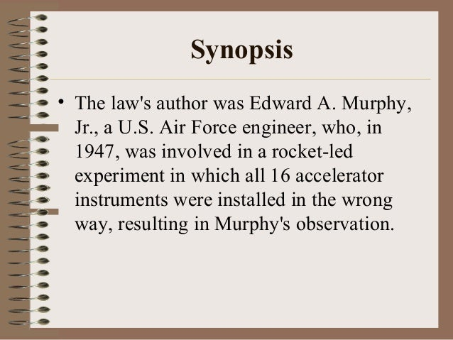 Synopsis • The law's author was Edward A. Murphy, Jr., a U.S. Air Force engineer, who, in 1947, was involved in a rocket-l...