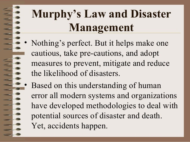 Murphy's Law and Disaster Management • Nothing's perfect. But it helps make one cautious, take pre-cautions, and adopt mea...
