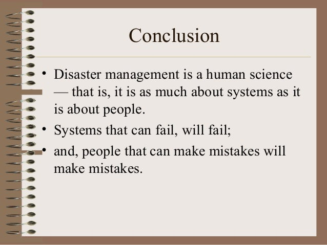 Conclusion • Disaster management is a human science — that is, it is as much about systems as it is about people. • System...