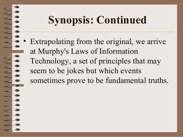 Synopsis: Continued • Extrapolating from the original, we arrive at Murphy's Laws of Information Technology, a set of prin...