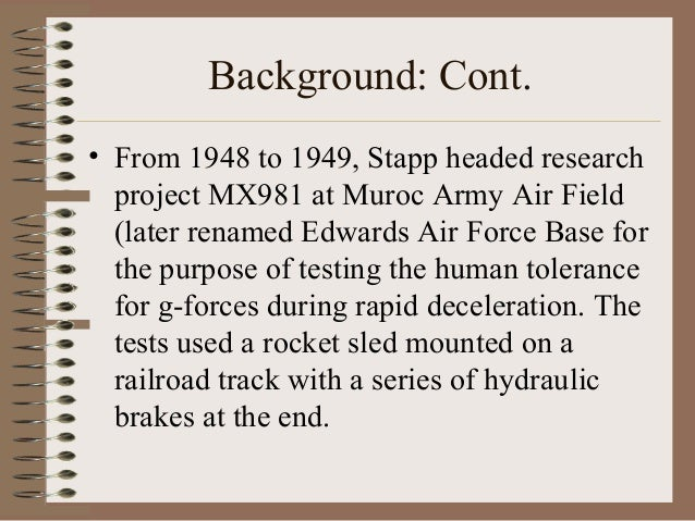 Background: Cont. • From 1948 to 1949, Stapp headed research project MX981 at Muroc Army Air Field (later renamed Edwards ...