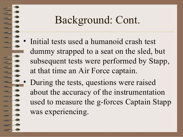 Background: Cont. • Initial tests used a humanoid crash test dummy strapped to a seat on the sled, but subsequent tests we...