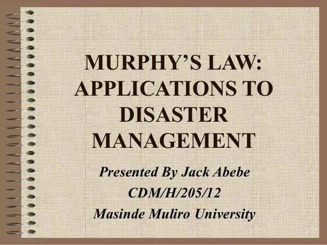 MURPHY'S LAW: APPLICATIONS TO DISASTER MANAGEMENT Presented By Jack Abebe CDM/H/205/12 Masinde Muliro University