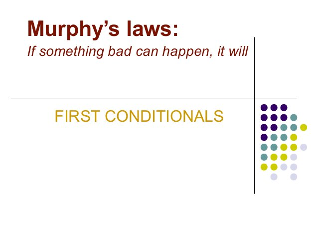 Murphy's laws: If something bad can happen, it will FIRST CONDITIONALS