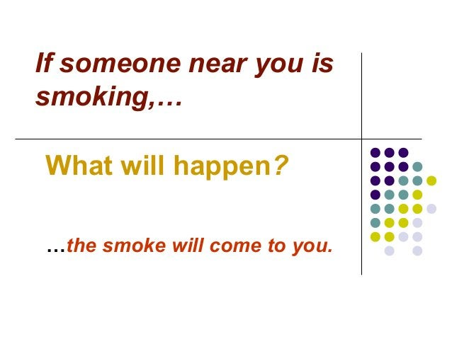 If someone near you is smoking,… What will happen? …the smoke will come to you.