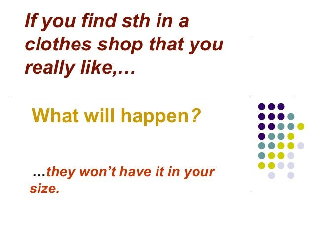 If you find sth in a clothes shop that you really like,… What will happen? …they won't have it in your size.