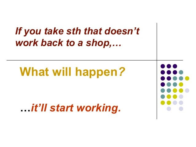 If you take sth that doesn't work back to a shop,… What will happen? …it'll start working.