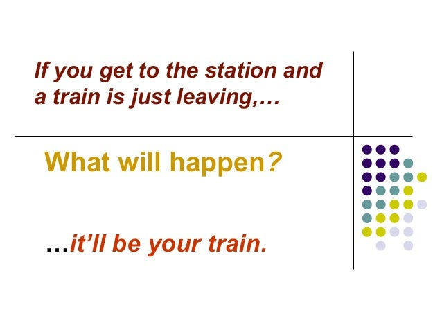 If you get to the station and a train is just leaving,… What will happen? …it'll be your train.