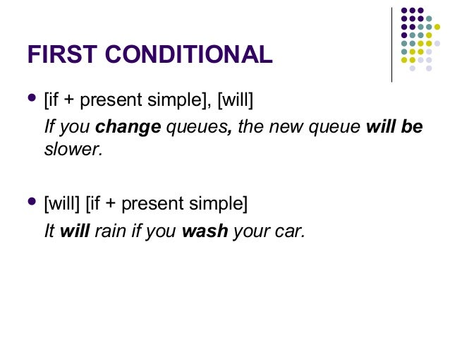 FIRST CONDITIONAL  [if + present simple], [will] If you change queues, the new queue will be slower.  [will] [if + prese...