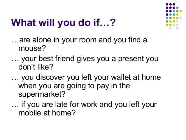 What will you do if…? …are alone in your room and you find a mouse? … your best friend gives you a present you don't like?...