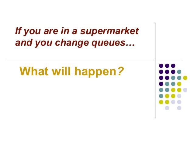 If you are in a supermarket and you change queues… What will happen?