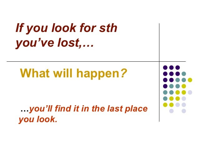 If you look for sth you've lost,… What will happen? …you'll find it in the last place you look.