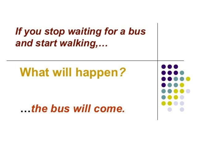 If you stop waiting for a bus and start walking,… What will happen? …the bus will come.