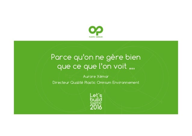Parce qu'on ne gère bien que ce que l'on voit ,,,, Aurore Xémar Directeur Qualité Plastic Omnium Environnement