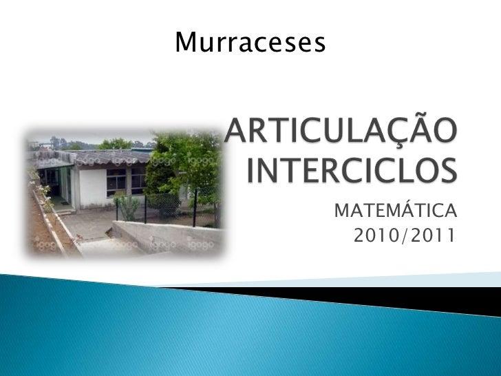 ARTICULAÇÃO INTERCICLOS<br />MATEMÁTICA<br />2010/2011<br />Murraceses<br />