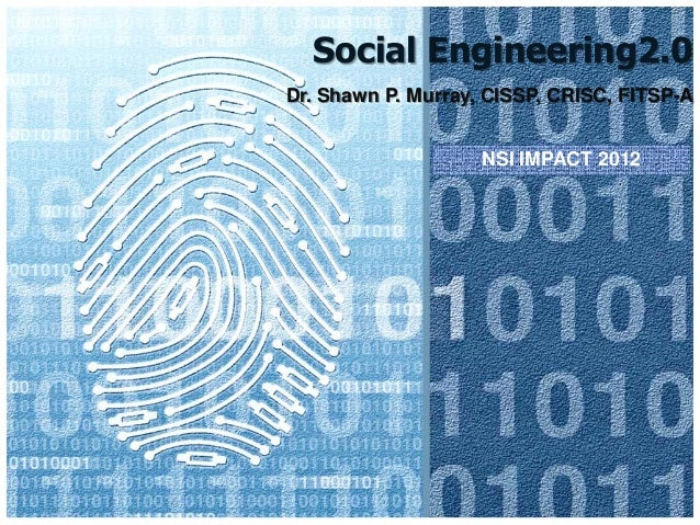 Social Engineering2.0 Dr. Shawn P. Murray, CISSP, CRISC, FITSP-A NSI IMPACT 2012