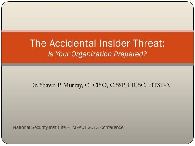 The Accidental Insider Threat: Is Your Organization Prepared?  Dr. Shawn P. Murray, C|CISO, CISSP, CRISC, FITSP-A  Nationa...