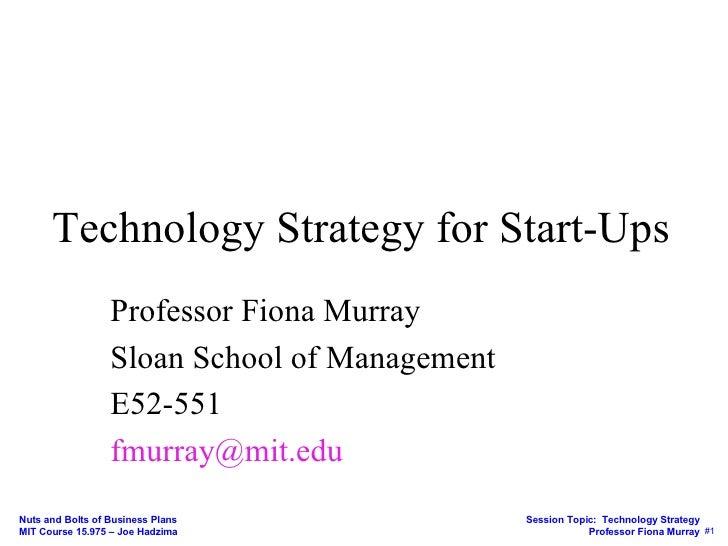 Technology Strategy for Start-Ups Professor Fiona Murray Sloan School of Management E52-551 fmurray@mit.edu