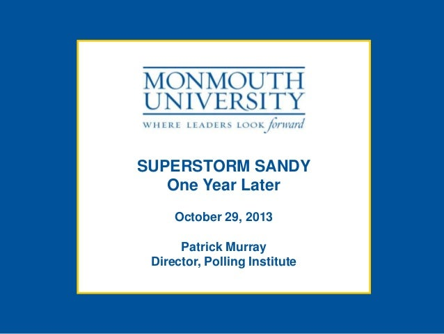 SUPERSTORM SANDY One Year Later October 29, 2013 Patrick Murray Director, Polling Institute
