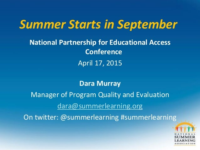 Summer Starts in September National Partnership for Educational Access Conference April 17, 2015 Dara Murray Manager of Pr...