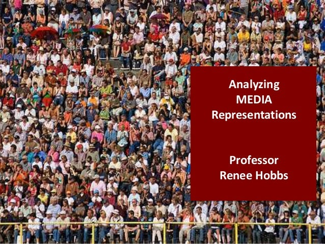 Analyzing MEDIA Representations Professor Renee Hobbs