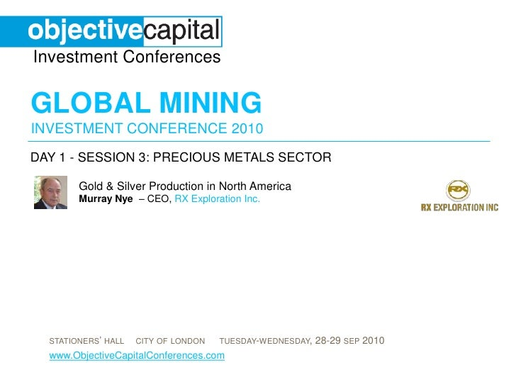 day 1 - session 3: Precious Metals sector<br />Gold & Silver Production in North AmericaMurray Nye  – CEO, RX Exploration ...