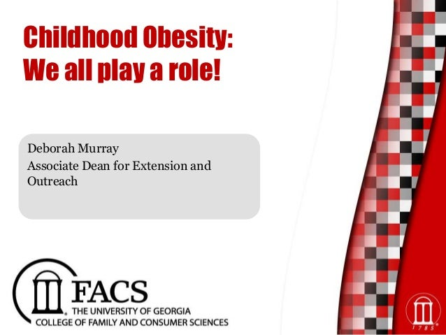 Childhood Obesity: We all play a role! Deborah Murray Associate Dean for Extension and Outreach