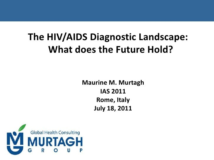 The HIV/AIDS Diagnostic Landscape:  What does the Future Hold?<br />Maurine M. Murtagh<br />IAS 2011<br />Rome, Italy<br /...