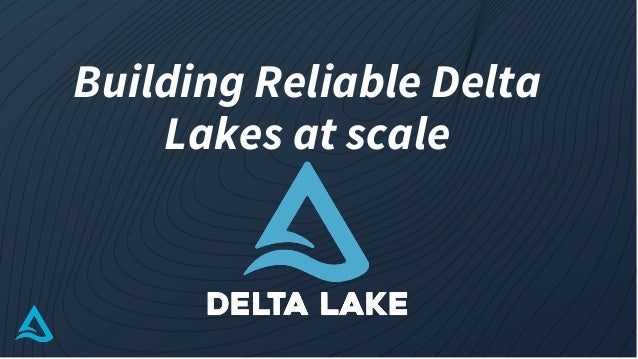 Building Reliable Delta Lakes at scale