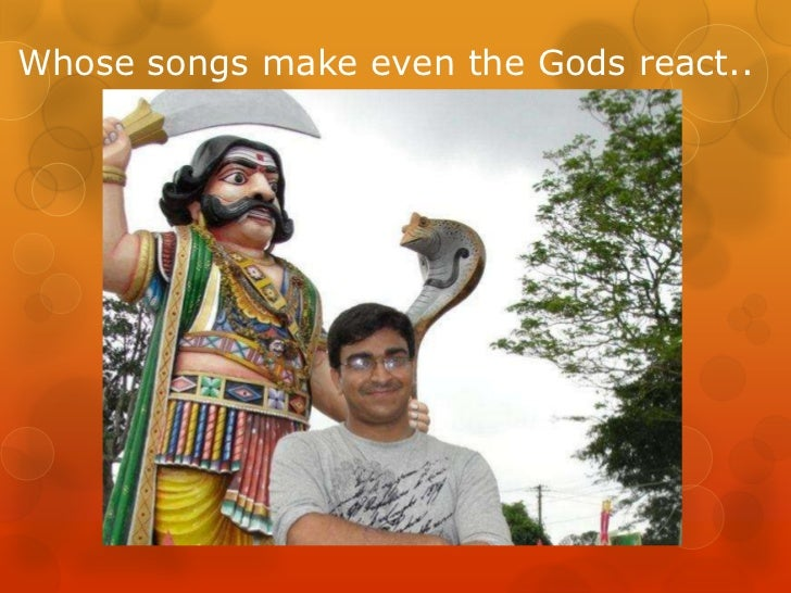 Whose songs make even the Gods react..