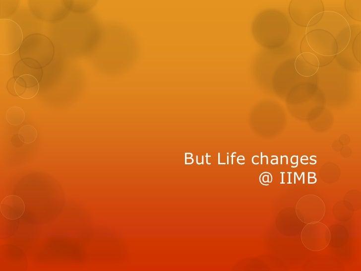 But Life changes          @ IIMB