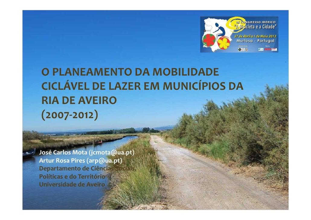 O PLANEAMENTO DA MOBILIDADECICLÁVEL DE LAZER EM MUNICÍPIOS DARIA DE AVEIRO(2007-2012)José Carlos Mota (jcmota@ua.pt)Artur ...