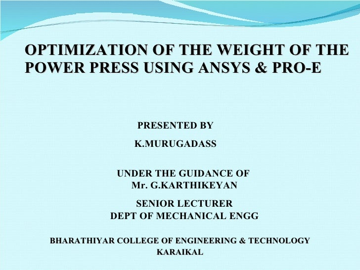OPTIMIZATION OF THE WEIGHT OF THE POWER PRESS USING ANSYS & PRO-E BHARATHIYAR COLLEGE OF ENGINEERING & TECHNOLOGY KARAIKAL...