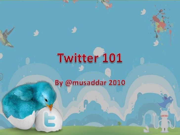 Twitter 101<br />By @musaddar 2010<br />
