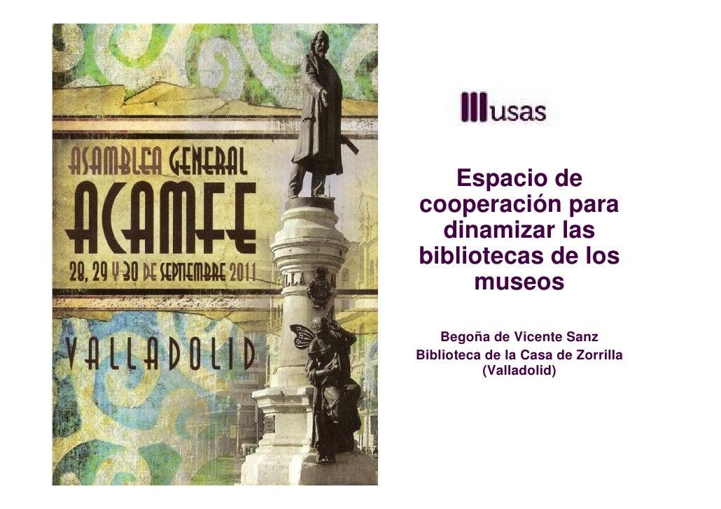 Espacio decooperación para  dinamizar lasbibliotecas de los     museos    Begoña de Vicente SanzBiblioteca de la Casa de Z...