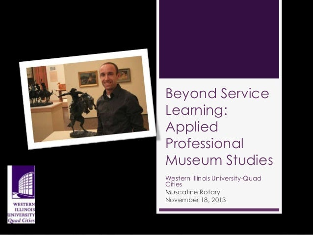 Beyond Service Learning: Applied Professional Museum Studies Western Illinois University-Quad Cities Muscatine Rotary Nove...