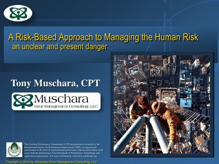 A Risk-Based Approach to Managing the Human Risk     an unclear and present danger       Tony Muschara, CPT               ...