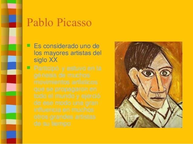 Pablo Picasso  Es considerado uno de los mayores artistas del siglo XX  Participó y estuvo en la génesis de muchos movim...